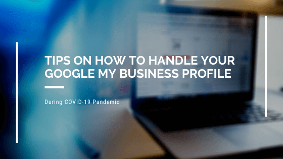 Tips on How to Handle Your Google My Business Profile During COVID-19 Pandemic