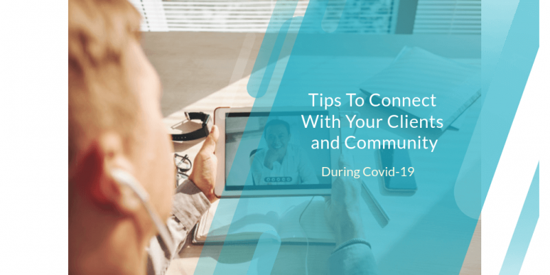 Tips To Connect With Your Clients and Community During Covid-19
